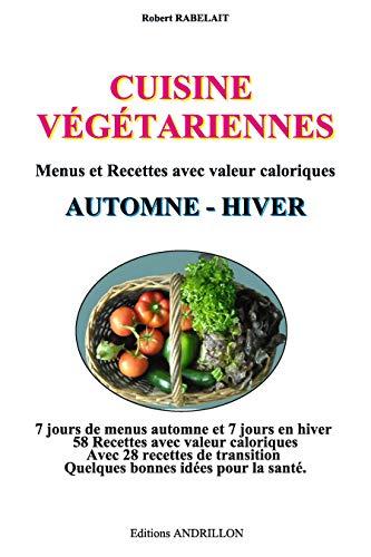 CUISINE  VÉGÉTARIENNE - AUTOMNE - HIVER -: Menus et Recettes avec valeur calorique par Robert RABELAIT