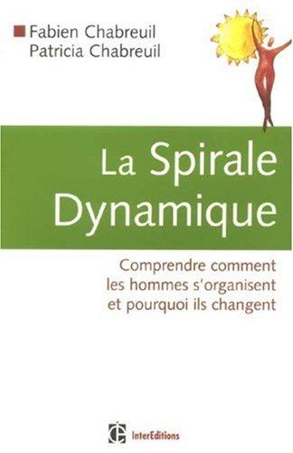 La Spirale Dynamique : Comprendre comment les hommes s'organisent et pourquoi ils changent