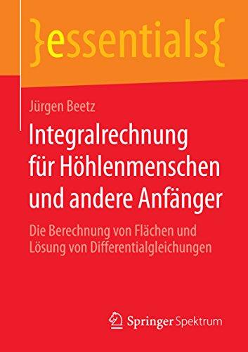Integralrechnung für Höhlenmenschen und andere Anfänger - Die Berechnung von Flächen und Lösung von Differentialgleichungen (essentials)