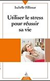 Utiliser le stress pour réussir sa vie
