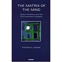 The Matrix of the Mind: Object Relations and the Psychoanalytic Dialogue (Maresfield Library) by Thomas H. Ogden (1-Jan-1992) Paperback