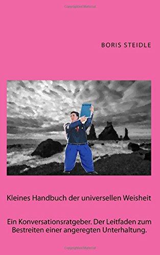 Kleines Handbuch der universellen Weisheit: Ein Konversationsratgeber. Der Leitfaden zum Bestreiten einer angeregten Unterhaltung.