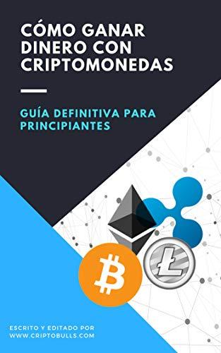 Guía Definitiva Para Principiantes: Cómo Ganar Dinero Con Criptomonedas: ( Criptomonedas desde...