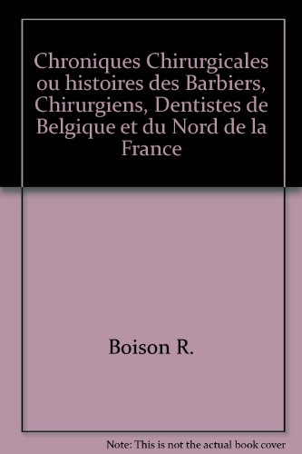 Chroniques Chirurgicales ou histoires des Barbiers, Chirurgiens, Dentistes de Belgique et du Nord de la France