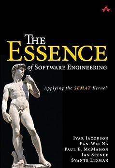 The Essence of Software Engineering: Applying the SEMAT Kernel von [Jacobson, Ivar, Ng, Pan-Wei, McMahon, Paul E., Spence, Ian, Lidman, Svante]