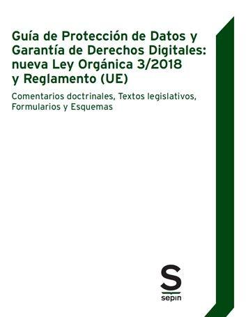 Guía de Protección de Datos y Garantía de Derechos Digitales: nueva Ley Orgánica 3/2018 y Reglamento (UE): Comentarios doctrinales, Textos legislativos, Formularios y Esquemas (Monográficos) por Editorial Sepín