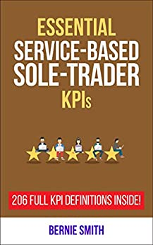 Essential Service-Based Sole-Trader KPIs: 206 Full KPI Definitions Included (Essential KPIs Book 16) by [Smith, Bernie]