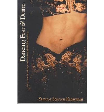 [(Dancing Fear and Desire: Race, Sexuality, and Imperial Politics in Middle Eastern Dance)] [Author: Stavros Stavrou Karayanni] published on (January, 2005)