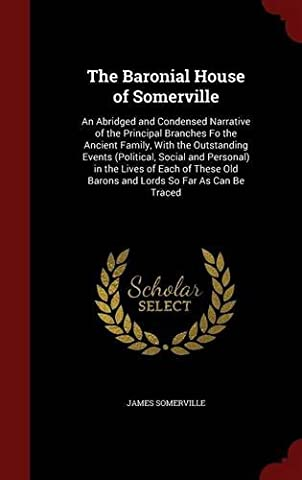 The Baronial House of Somerville: An Abridged and Condensed Narrative of the Principal Branches Fo the Ancient Family, with the Outstanding Events ... Old Barons and Lords So Far as Can Be Traced