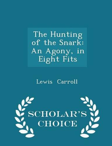 The Hunting of the Snark: An Agony, in Eight Fits - Scholar's Choice Edition