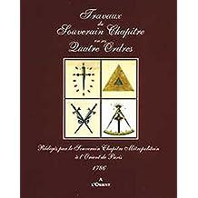 Travaux du Souverain Chapître en ses Quatre Ordres : Rédigés par le Souverain Chapître Métropolitain à l'Orient de Paris 1786