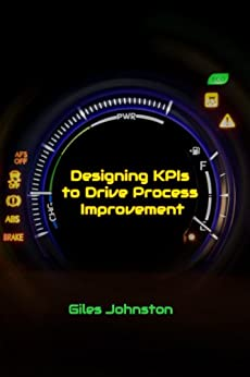 Designing KPIs to Drive Process Improvement (The Business Productivity Series Book 13) by [Johnston, Giles]