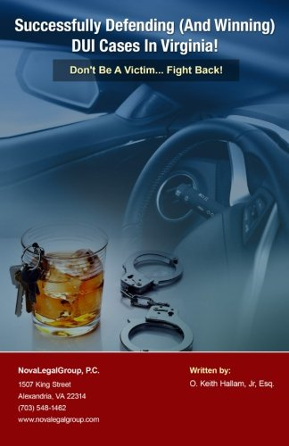 Successfully Defending (And Winning) DUI Cases In Virginia: Don't Be A Victim Fight Back