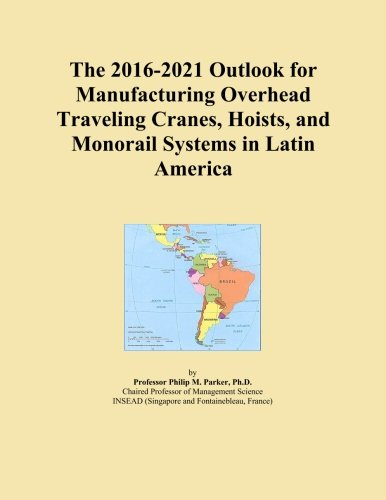 The 2016-2021 Outlook for Manufacturing Overhead Traveling Cranes, Hoists, and Monorail Systems in Latin America