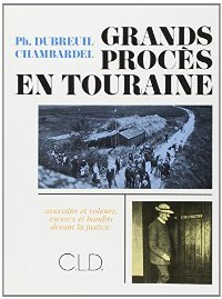 Grands Procès en Touraine. Assassins et voleurs, escrocs et bandits devant la justice.