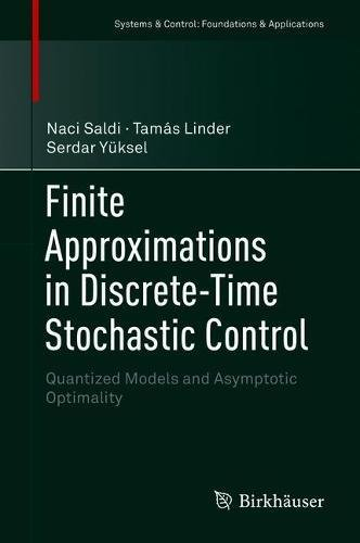 Finite Approximations in Discrete-Time Stochastic Control: Quantized Models and Asymptotic Optimality (Systems & Control: Foundations & Applications)