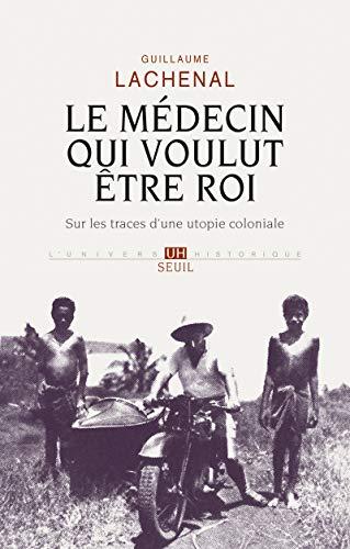 Le médecin qui voulut être roi - Sur les traces d'une utopie coloniale par Guillaume Lachenal