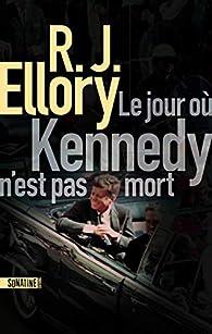 Le jour où Kennedy n'est pas mort par R. J. Ellory