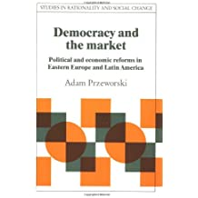 Democracy and the Market: Political and Economic Reforms in Eastern Europe and Latin America (Studies in Rationality and Social Change)