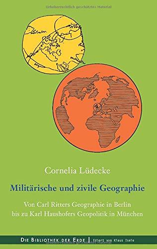 Militärische und zivile Geographie: Von Carl Ritters Geographie in Berlin bis zu Karl Haushofers Geopolitik in München (Bibliothek der Erde)