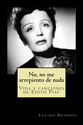 NO, NO ME ARREPIENTO DE NADA: Vida y canciones de Edith Piaf (Biodramas de famosos nº 1) por Lazaro Droznes