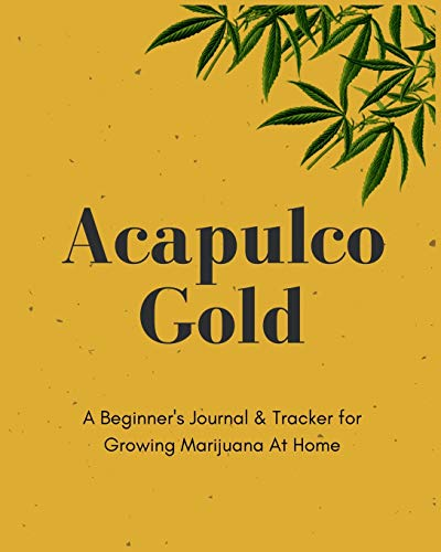 Acapulco Gold | A Beginner's Journal & Tracker for Growing Marijuana At Home: Size 8x10 | Made in the USA | Journal for Growers | Paperback