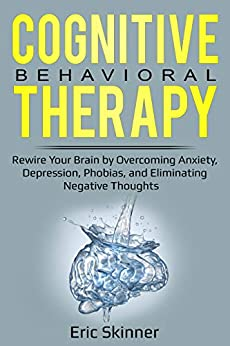 Cognitive Behavioral Therapy: Rewire Your Brain by Overcoming Anxiety, Depression, Phobias, and Eliminating Negative Thoughts (Emotional Intelligence 2.0 Book 3) (English Edition) von [Skinner, Eric]