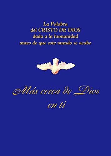 Más cerca de Dios en Ti: La Palabra del CRISTO DE DIOS dada a la humanidad antes de que este mundo se acabe