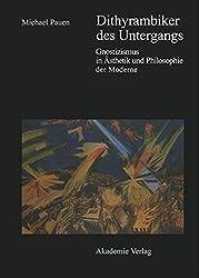 Dithyrambiker des Untergangs: Gnostizismus in Ästhetik und Philosophie der Moderne: Gnostizismus in Aesthetik Und Philosophie Der Moderne