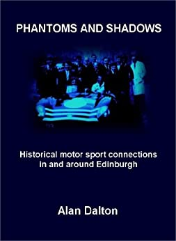 Phantoms and Shadows: Historical motor sport connections in and around Edinburgh by [Dalton, Alan]