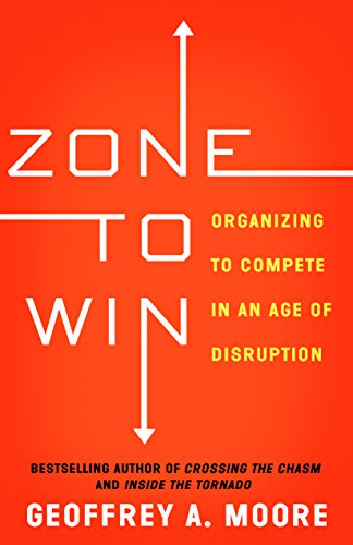 Zone to Win: Organizing to Compete in an Age of Disruption por Geoffrey A. Moore