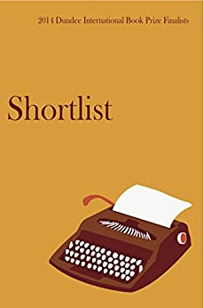 The Dundee International Book Prize: The Shortlist 2014 by [Birch, Veronica, East, Ben, Hughes, Lora, Fenton, Rachel, Dorgan, Jasper, Lambert, Sheena]