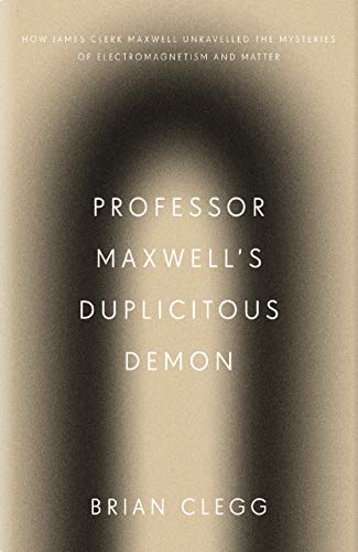 Professor Maxwell's Duplicitous Demon: How James Clerk Maxwell Unravelled the Mysteries of Electromagnetism and Matter