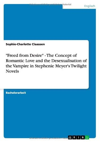Freed from Desire - The Concept of Romantic Love and the Desexualisation of the Vampire in Stephenie Meyer's Twilight Novels by Sophie-Charlotte Claassen (2012-05-11)