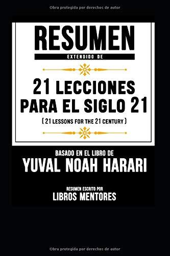 Resumen Extendido De 21 Lecciones Para El Siglo 21 (21 Lessons For The 21 Century) - Basado En El Libro De Yuval Noah Harari par Libros Mentores