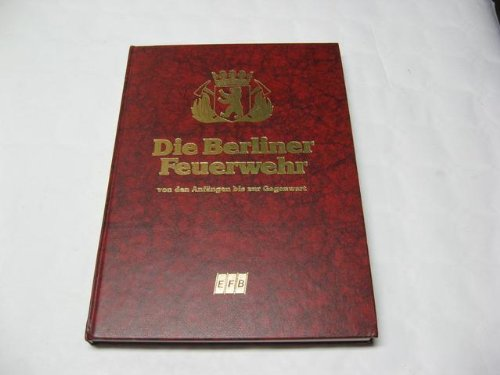 Die Berliner Feuerwehr. Von den Anfängen bis zur Gegenwart