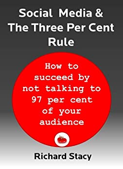 Social Media and The Three Per Cent Rule: how to succeed by not talking to 97 per cent of your audience by [Stacy, Richard]