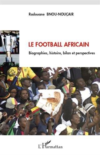 Le football africain : Biographies, histoire, bilan et perspectives