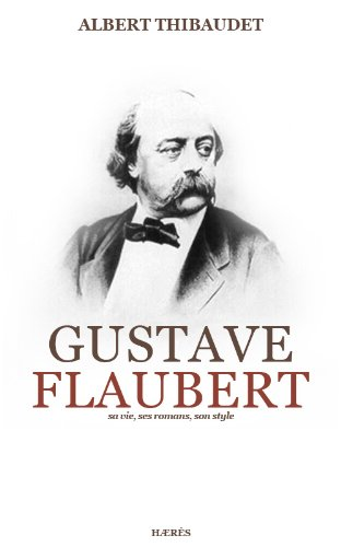 Gustave Flaubert, sa vie, ses romans, son style