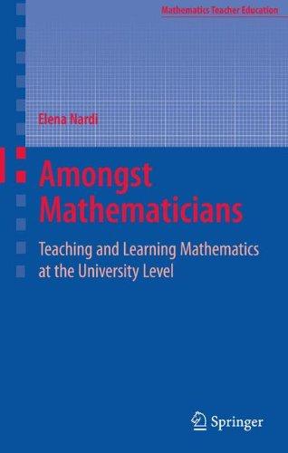 Amongst Mathematicians: Teaching and Learning Mathematics at University Level (Mathematics Teacher Education)