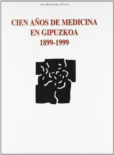 Cien años de medicina en gipuzkoa (1899-1999) por Jose Maria Urkia Etxabe