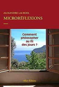 Microréflexions - Comment philosopher au fil des jours ? par Alexandre Lacroix