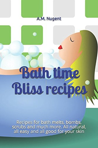 Bath time Bliss: Recipes for bath melts, bombs, scrubs and much more. All natural, all easy and all good for your skin - Bliss Massage