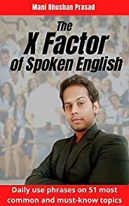 The X Factor of Spoken English: Daily use phrases on 51 most common and must-know topics (Superb Communication