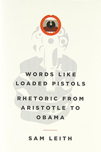 Words Like Loaded Pistols: Rhetoric from Aristotle to Obama by Sam Leith (1-May-2012) Hardcover