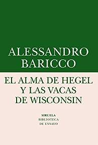 El Alma De Hegel Y Las Vacas De Wisconsin par Alessandro Baricco