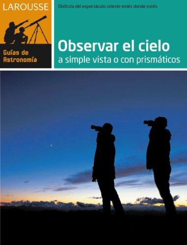 Observar el Cielo a simple vista o con prismáticos (Larousse - Libros Ilustrados/ Prácticos - Ocio Y Naturaleza - Astronomía - Guías De Astronomía) por Aa.Vv.