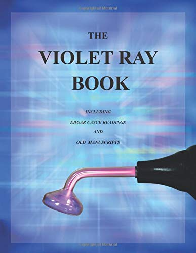 The Violet Ray Book: Including Edgar Cayce Readings and Old Manuscripts