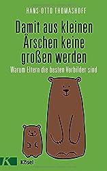 Damit aus kleinen Ärschen keine großen werden: Warum Eltern die besten Vorbilder sind - Mit einem Vorwort von Joachim Bauer