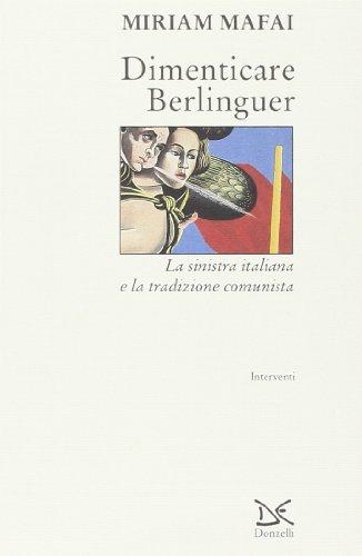 Dimenticare Berlinguer. La Sinistra italiana e la tradizione comunista (Interventi)